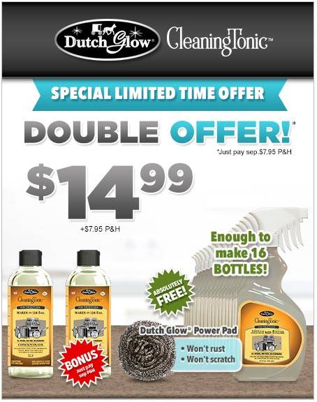 Today when you purchase the Dutch Glow® Cleaning Tonic concentrate for $14.99 + $7.95 P&H, you will get a second one, just pay separate $7.95 P&H. As an added bonus you will get a Empty Bottle with Trigger Sprayer and Dutch Glow® Power Pad absolutely FREE!